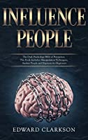 Influence People: The Dark Psychology Bible of Persuasion. This Book Includes: Manipulation Techniques, Analyze People and Hypnosis for Beginners