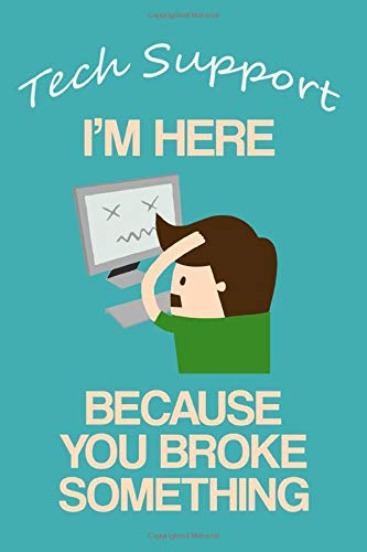 Tech Support: I'm Here Because You Broke Something: Lined Notebook For the Plain Speaking Techie