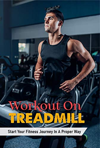 Workout On Treadmill: Start Your Fitness Journey In A Proper Way: Running On Treadmill