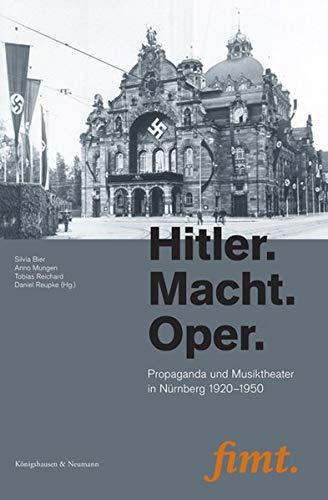 Hitler. Macht. Oper: Propaganda und Musiktheater in Nürnberg 1920–1950 (Thurnauer Schriften zum Musiktheater (fimt ))