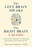 The Left Brain Speaks, the Right Brain Laughs: A Look at the Neuroscience of Innovation & Creativity in Art, Science & Life by Ransom Stephens PhD(2016-09-13)
