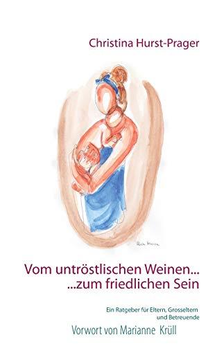 Vom untröstlischen Weinen ... ... zum friedlichen Sein: Ein Ratgeber für Eltern, Grosseltern und Betreuer