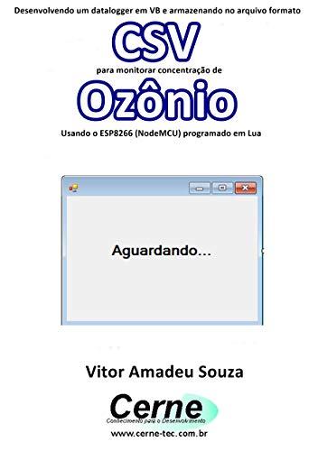 Desenvolvendo um datalogger em VB e armazenando no arquivo formato CSV para monitorar concentração de Ozônio Usando o ESP8266 (NodeMCU) programado em