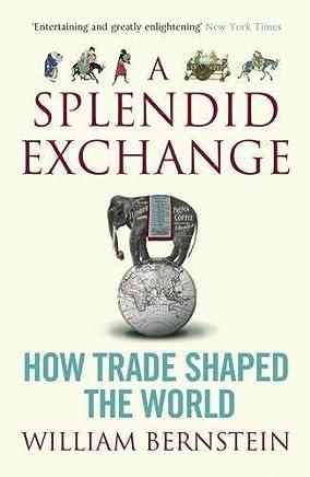 A Splendid Exchange: How Trade Shaped the World by W. M. Bernstein William Bernstein(1905-07-01)