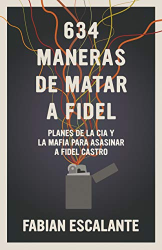 634 Maneras de matar a Fidel: Planes de la CIA y la Mafia para asasinar a Fidel Castro