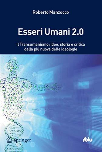 Esseri umani 2.0. Il transumanismo: idee, storia e critica della più nuova delle ideologie: Transumanismo, il pensiero dopo l'uomo