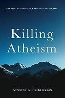 Killing Atheism: Powerful Evidence and Reasons to Believe Jesus