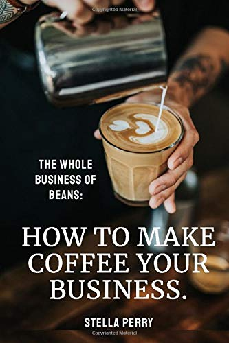 The Whole Business of Beans: How to Make Coffee Your Business