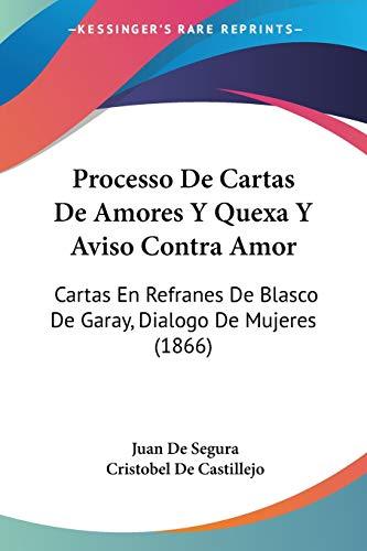 Processo De Cartas De Amores Y Quexa Y Aviso Contra Amor: Cartas En Refranes De Blasco De Garay, Dialogo De Mujeres (1866) (Spanish Edition)