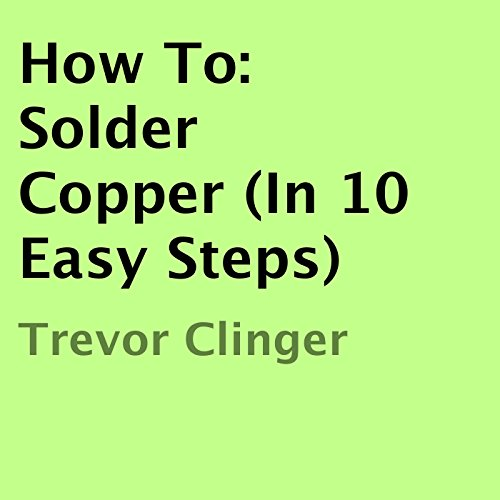 How To: Solder Copper (In 10 Easy Steps) audiobook cover art