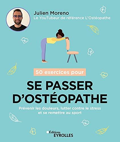 50 exercices pour se passer dostéopathe: Prévenir les douleurs, lutter contre le stress et se remettre au sport