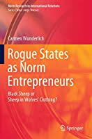 Rogue States as Norm Entrepreneurs: Black Sheep or Sheep in Wolves' Clothing? (Norm Research in International Relations)