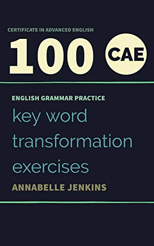ENGLISH GRAMMAR PRACTICE-CERTIFICATE IN ADVANCED ENGLISH: 100 CAE KEY WORD TRANSFORMATION EXERCISES (English Edition)