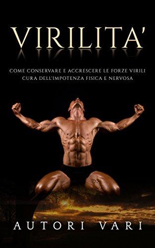 Virilità: Come conservare e accrescere le forze virili - Cura dell\'impotenza fisica e nervosa