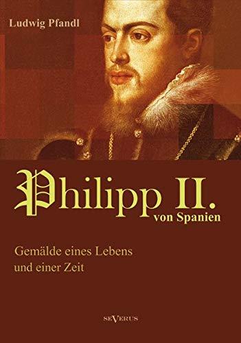 König Philipp II. von Spanien. Gemälde eines Lebens und einer Zeit