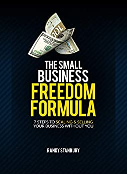 The Small Business Freedom Formula: 7 Steps to scaling & selling your business without you by [Randy Stanbury]