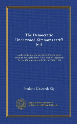 "The Democratic Underwood-Simmons tariff bill: a colossal failure and most disastrous to labor, industry and agriculture, as has been all legislation for ""tariff for revenue only"" from 1789 to 1913"
