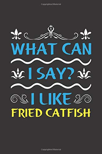 What Can I Say? I Like Fried Catfish: Funny Lined Journal Notebook For Food Lovers Who Loves Fried Catfish