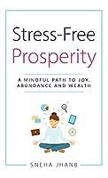 Stress-Free Prosperity: A Mindful Path to Joy, Abundance and Wealth