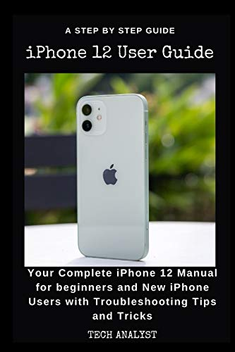 iPHONE 12 USER GUIDE: Your Complete iPhone 12 Manual for Beginners and New iPhone Users with Troubleshooting Tips and Tricks.