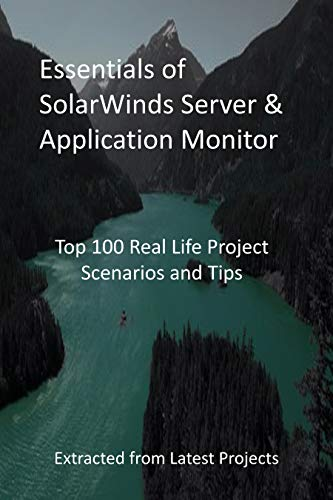 Essentials of SolarWinds Server & Application Monitor: Top 100 Real Life Project Scenarios and Tips - Extracted from Latest Projects (English Edition)