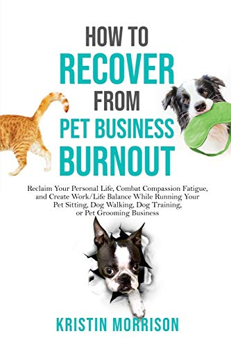How to Recover from Pet Business Burnout: Reclaim Your Personal Life, Combat Compassion Fatigue, and Create Work/Life Balance While Running Your Pet ... Dog Training, or Pet Grooming Business