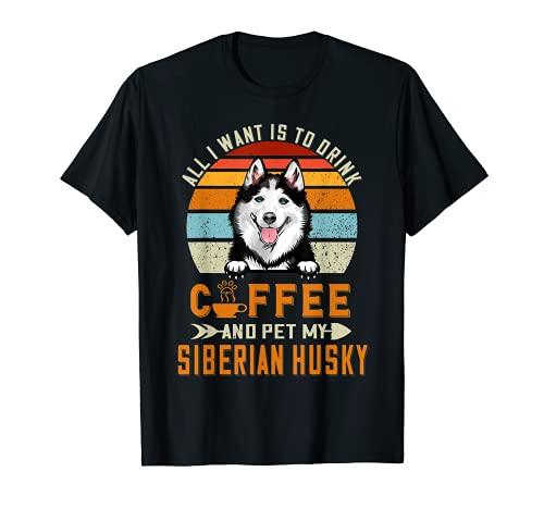 Todo lo que quiero es beber café y mascotas mi Husky siberiano Camiseta