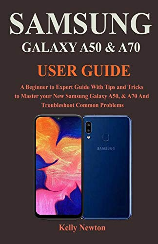 Samsung Galaxy A50 & A70 User Guide: A Beginner to Expert Guide With Tips and Tricks to Master your New Samsung Galaxy A50, & A70 And Troubleshoot Common Problems