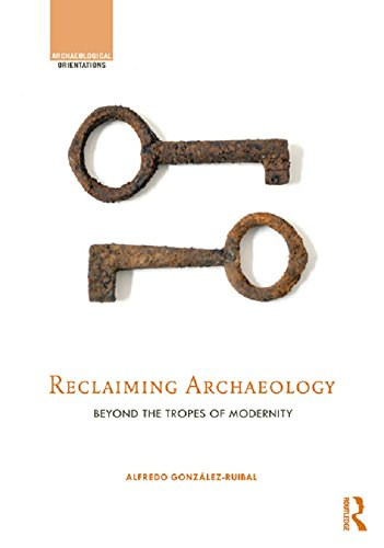 Reclaiming Archaeology: Beyond the Tropes of Modernity (Archaeological Orientations) (English Edition)