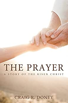 The Prayer, a Story of the Risen Christ: Revised 2nd Edition by [Craig R. Doney]
