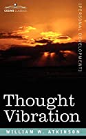 Thought Vibration Or, the Law of Attraction in the Thought World