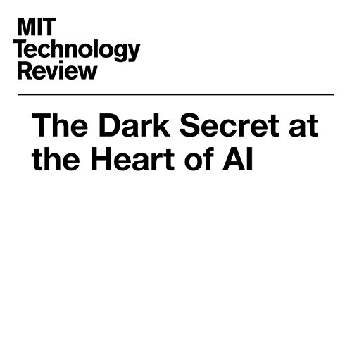 The Dark Secret at the Heart of AI | Will Knight