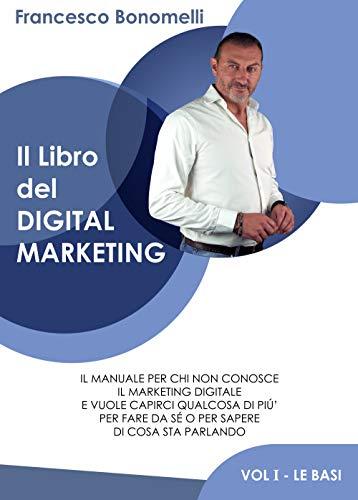 Il Libro del Digital Marketing: Impara i principi fondamentali per utilizzare al meglio i social, creare contenuti e realizzare un sito web. Migliora l'immagine della tua azienda e aumenta le vendite