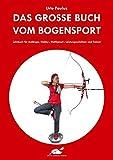 Das große Buch vom Bogensport: Lehrbuch für Anfänger, Hobby-, Wettkampf-, Leistungsschützen und...