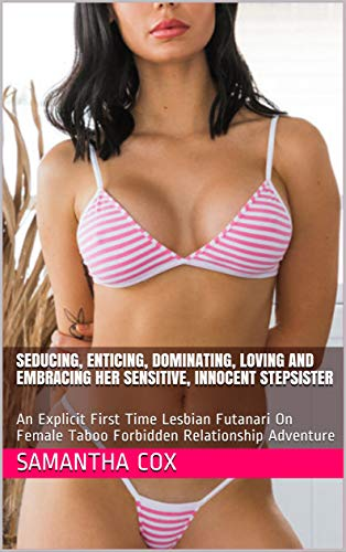 Seducing, Enticing, Dominating, Loving And Embracing Her Sensitive, Innocent Stepsister: An Explicit First Time Lesbian Futanari On Female Taboo Forbidden Relationship Adventure (English Edition)