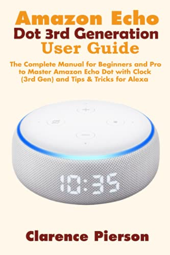Amazon Echo Dot 3rd Generation User Guide: The Complete Manual for Beginners and Pro to Master Amazon Echo Dot with Clock (3rd Gen) and Tips & Tricks for Alexa (Latest Echo Device Manual)