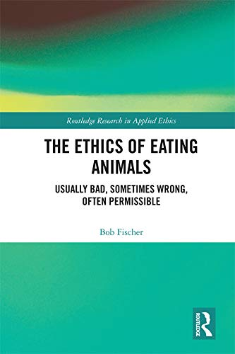 The Ethics of Eating Animals: Usually Bad, Sometimes Wrong, Often Permissible (Routledge Research in Applied Ethics)