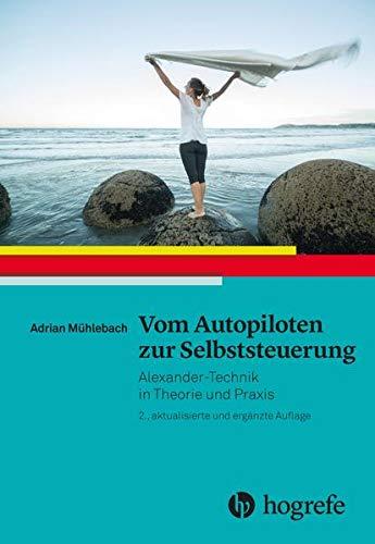 Vom Autopiloten zur Selbststeuerung: Alexander–Technik in Theorie und Praxis