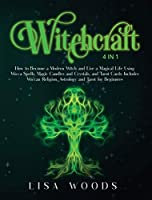Witchcraft: 4 IN 1. How to Become a Modern Witch and Live a Magical Life Using Wicca Spells, Magic Candles and Crystals, and Tarot Cards. Includes Wiccan Religion, Astrology and Tarot for Beginners