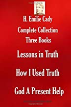 H. Emilie Cady Complete Collection: Three Books: Lessons in Truth; How I Used Truth; God A Present Help (THE SUCCESS AND PROSPERITY LIBRARY)
