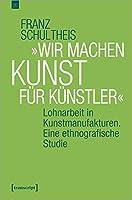 »Wir machen Kunst fuer Kuenstler«: Lohnarbeit in Kunstmanufakturen. Eine ethnografische Studie