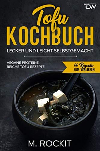 Tofu Kochbuch, Vegane Proteine reiche Tofu Rezepte: Lecker und leicht selbstgemacht