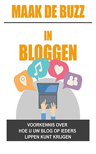 Maak de buzz in bloggen: : Voorkennis over hoe u uw blog op ieders lippen kunt krijgen (Dutch Edition)