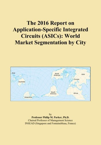 The 2016 Report on Application-Specific Integrated Circuits (ASICs): World Market Segmentation by City