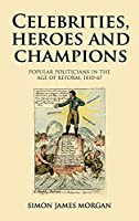 Celebrities, Heroes and Champions: Popular Politicians in the Age of Reform, 1810–67