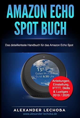 Amazon Echo Spot Buch: Das detaillierteste Handbuch für das Amazon Echo Spot   Anleitungen, Einstellung, IFTTT, Skills & Lustiges - 2019 / 2020 (German Edition)