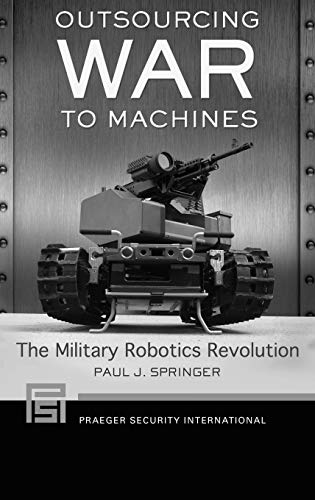 Compare Textbook Prices for Outsourcing War to Machines: The Military Robotics Revolution Praeger Security International  ISBN 9781440830853 by Springer, Paul J.