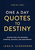 One a Day Quotes to Destiny: Quotes for Life, Business, Purpose, Success, and Mentorship (Series One Book 1)