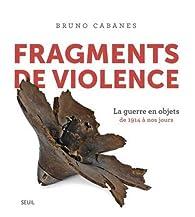 Fragments de violence. La guerre en objets. De 1914 à nos jours par Bruno Cabanes