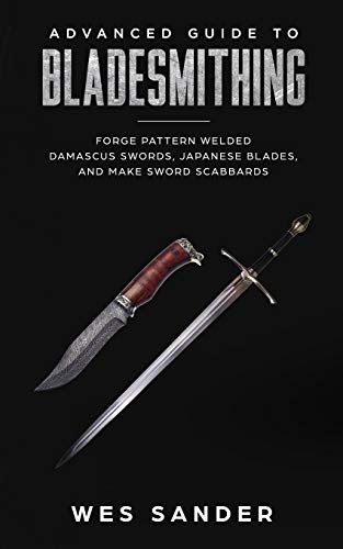 Advanced Guide to Bladesmithing: Forge Pattern Welded Damascus Swords, Japanese Blades, and Make...